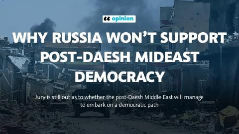 Why Russia won't support post-Daesh Mideast democracy
